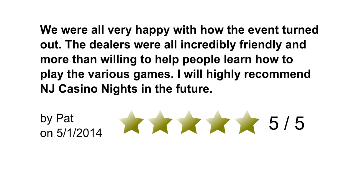 We were all very happy with how the event turned out. The dealers were all incredibly friendly and more than willing to help people learn how to play the various games. I will highly recommend NJ Casino Nights in the future. By Pat on 5/1//2014. 5/5 Stars.