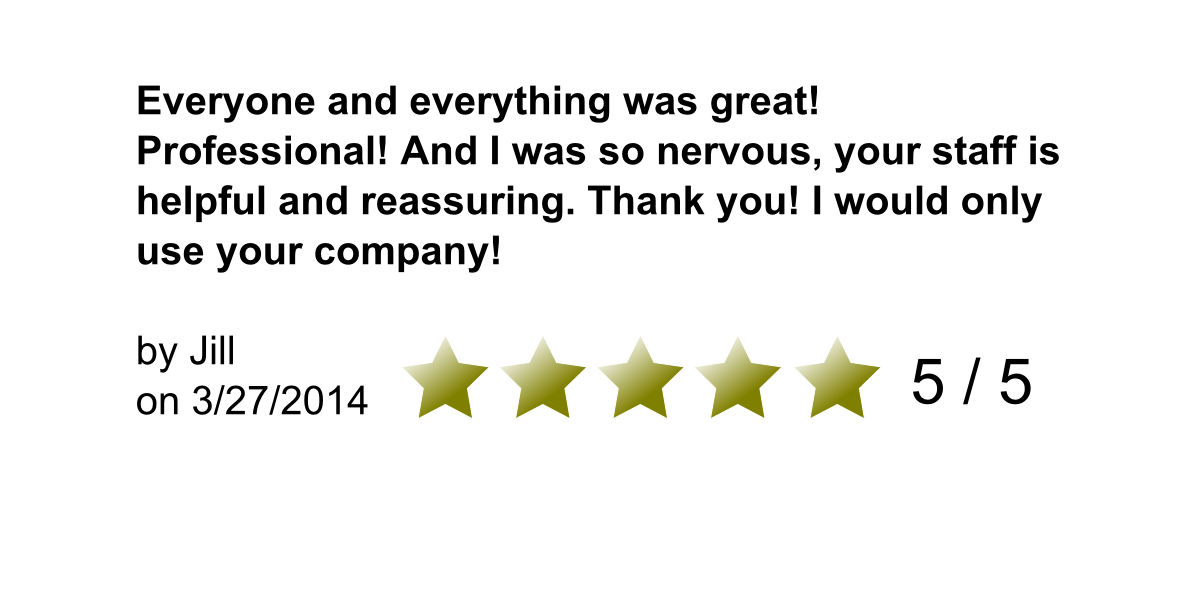 Everyone and everything was great! Professional! And I was so nervous, your staff is helpful and reassuring. Thank you! I would only use your company! By Jill on 3/27/2014. 5/5 Stars.