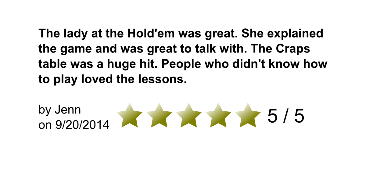The lady at the Hold'em was great. She explained the game and was great to talk with. The Craps table was a huge hit. People who didn't know how to play loved the lessons. By Jenn on 9/20/2014. 5/5 Stars.